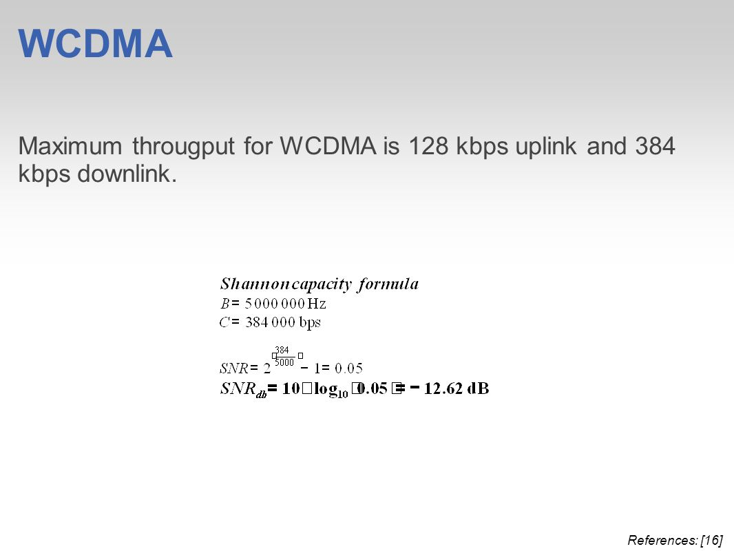 WCDMA Maximum througput for WCDMA is 128 kbps uplink and 384 kbps downlink. References: [16]