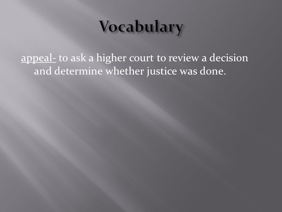 appeal- to ask a higher court to review a decision and determine whether justice was done.