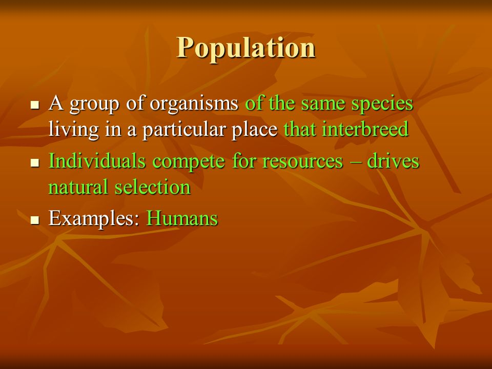 Population A group of organisms of the same species living in a particular place that interbreed A group of organisms of the same species living in a particular place that interbreed Individuals compete for resources – drives natural selection Individuals compete for resources – drives natural selection Examples: Humans Examples: Humans