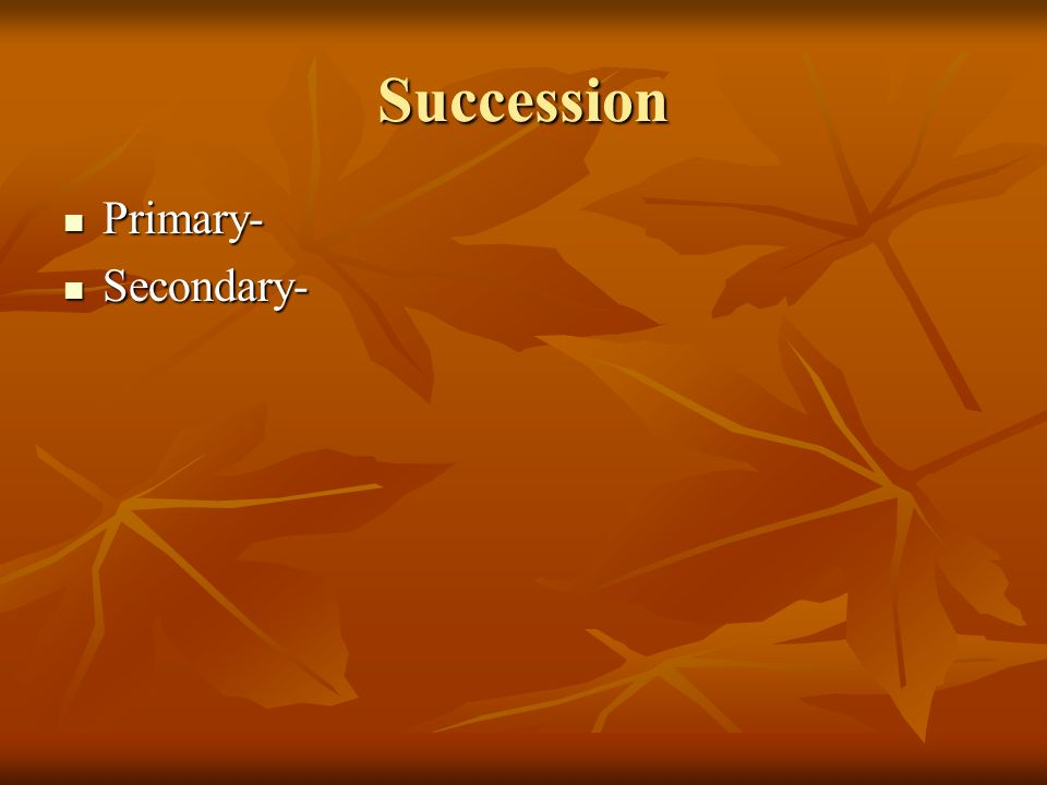 Succession Primary- Primary- Secondary- Secondary-