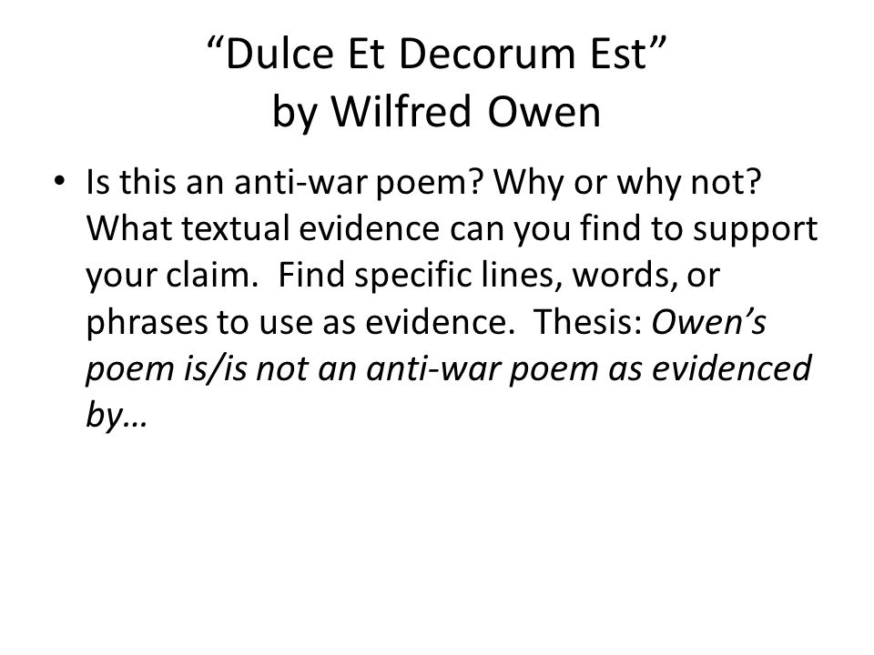 dolce et decorum est by wilfred owen essay The poem 'dulce et decorum est' was written by wilfred owen and published during the war, shortly before he was killed in action the poem itself is bitter and ironic, giving the message that war is unglamorous, and to think that it is something to rejoice in is to disregard those who have died in service.
