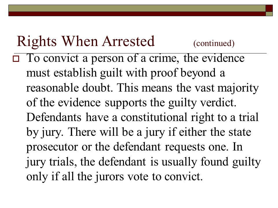 Rights When Arrested (continued)  To convict a person of a crime, the evidence must establish guilt with proof beyond a reasonable doubt.