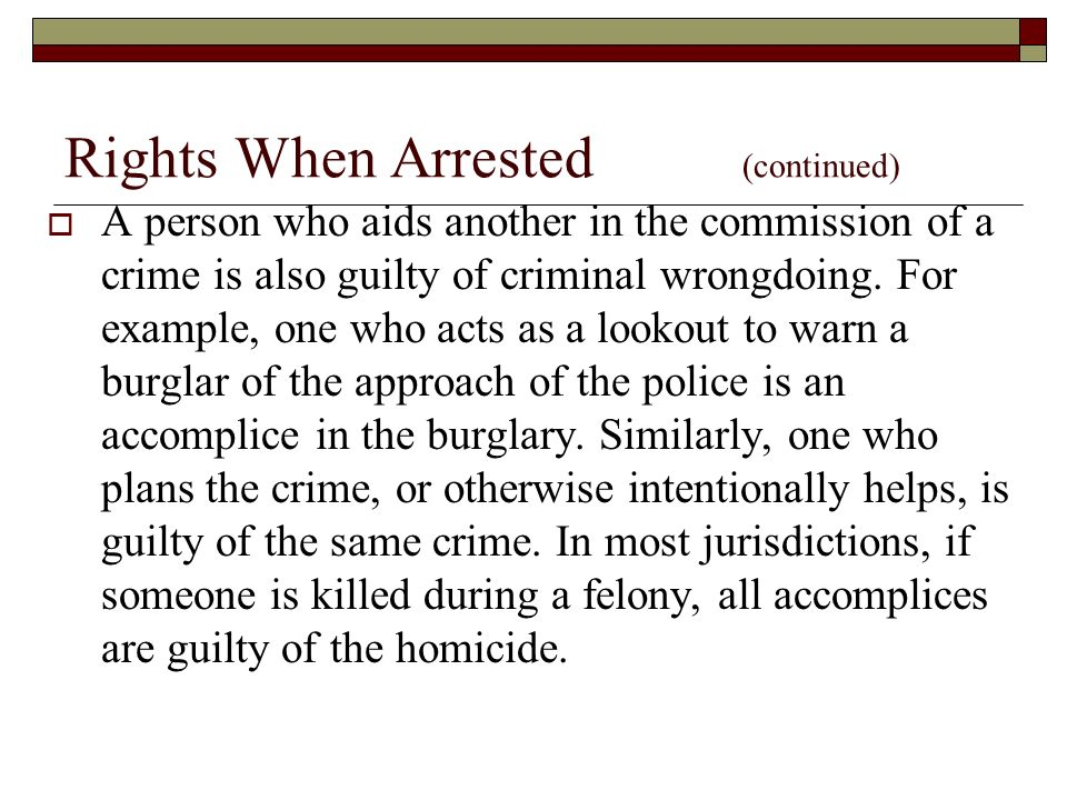 Rights When Arrested (continued)  A person who aids another in the commission of a crime is also guilty of criminal wrongdoing.