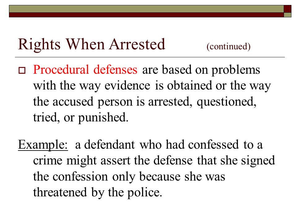Rights When Arrested (continued)  Procedural defenses are based on problems with the way evidence is obtained or the way the accused person is arrested, questioned, tried, or punished.