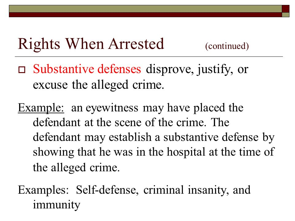 Rights When Arrested (continued)  Substantive defenses disprove, justify, or excuse the alleged crime.