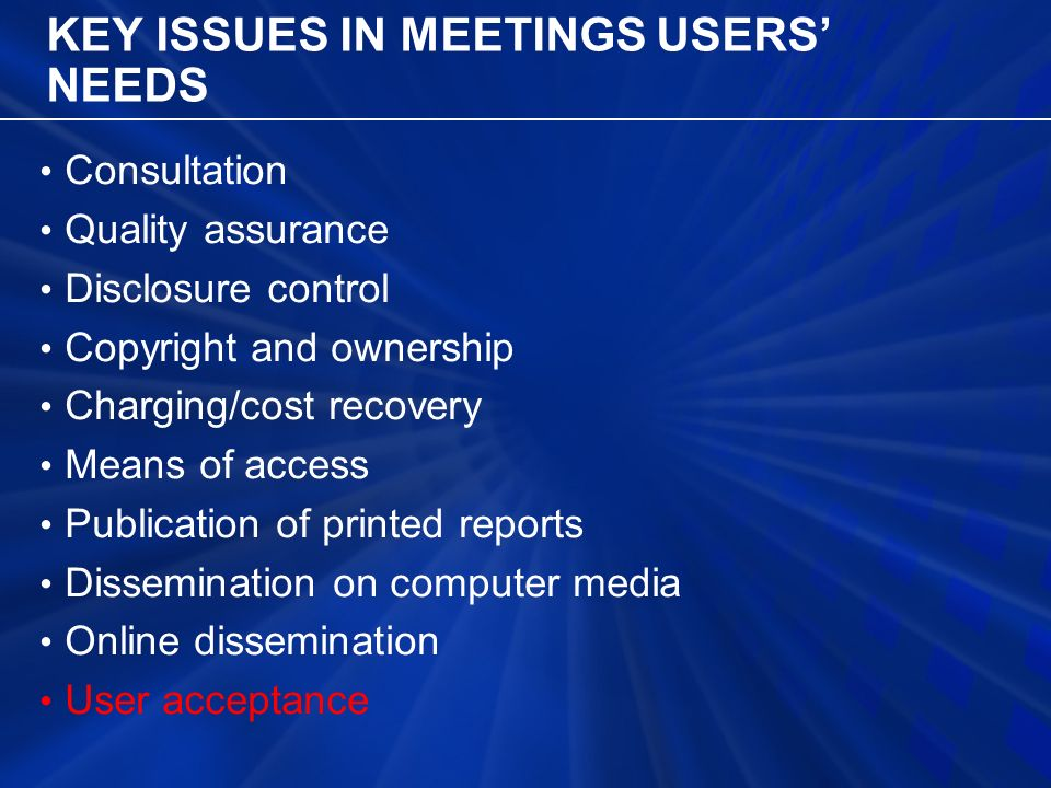 KEY ISSUES IN MEETINGS USERS' NEEDS Consultation Quality assurance Disclosure control Copyright and ownership Charging/cost recovery Means of access Publication of printed reports Dissemination on computer media Online dissemination User acceptance