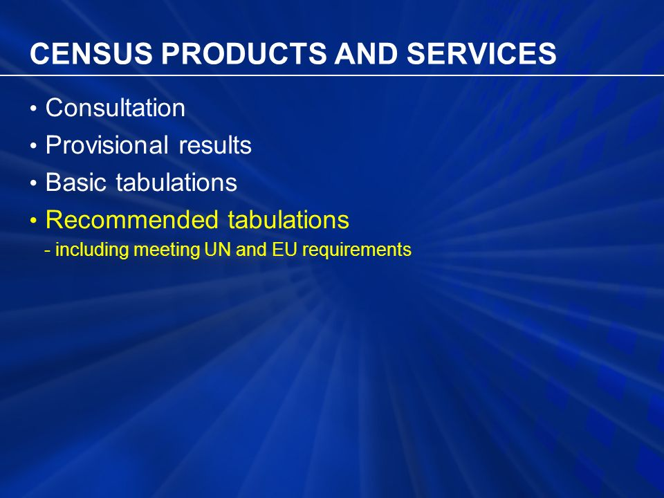 CENSUS PRODUCTS AND SERVICES Consultation Provisional results Basic tabulations Recommended tabulations - including meeting UN and EU requirements