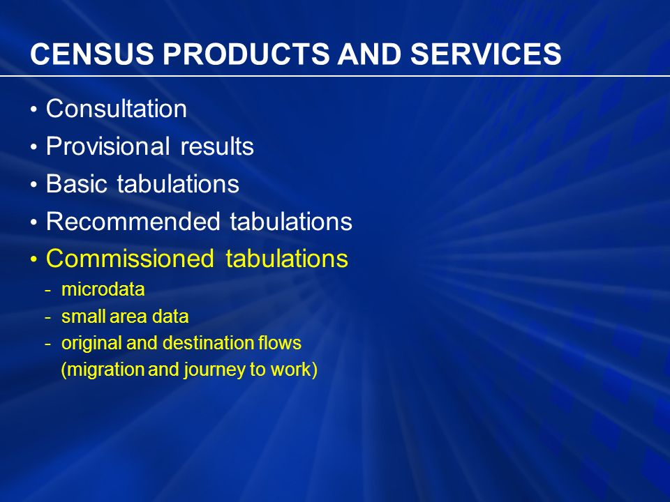 CENSUS PRODUCTS AND SERVICES Consultation Provisional results Basic tabulations Recommended tabulations Commissioned tabulations - microdata - small area data - original and destination flows (migration and journey to work)