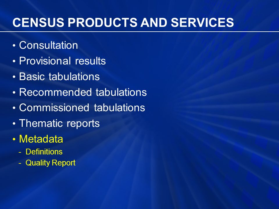 CENSUS PRODUCTS AND SERVICES Consultation Provisional results Basic tabulations Recommended tabulations Commissioned tabulations Thematic reports Metadata - Definitions - Quality Report