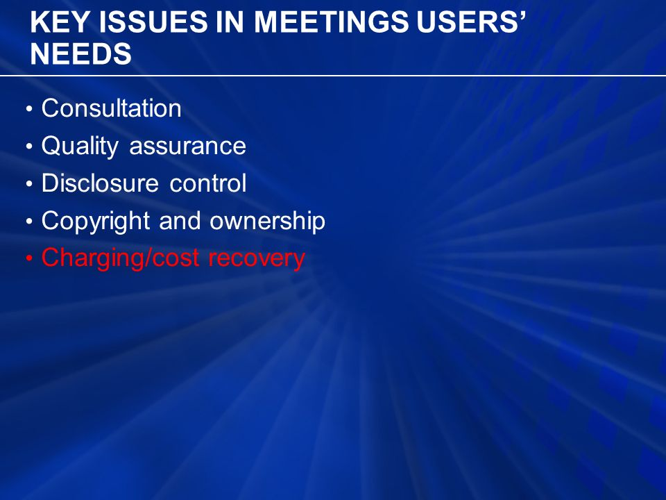 KEY ISSUES IN MEETINGS USERS' NEEDS Consultation Quality assurance Disclosure control Copyright and ownership Charging/cost recovery