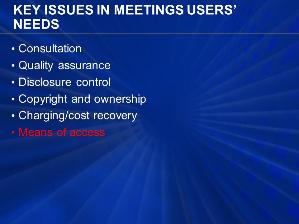 KEY ISSUES IN MEETINGS USERS' NEEDS Consultation Quality assurance Disclosure control Copyright and ownership Charging/cost recovery Means of access