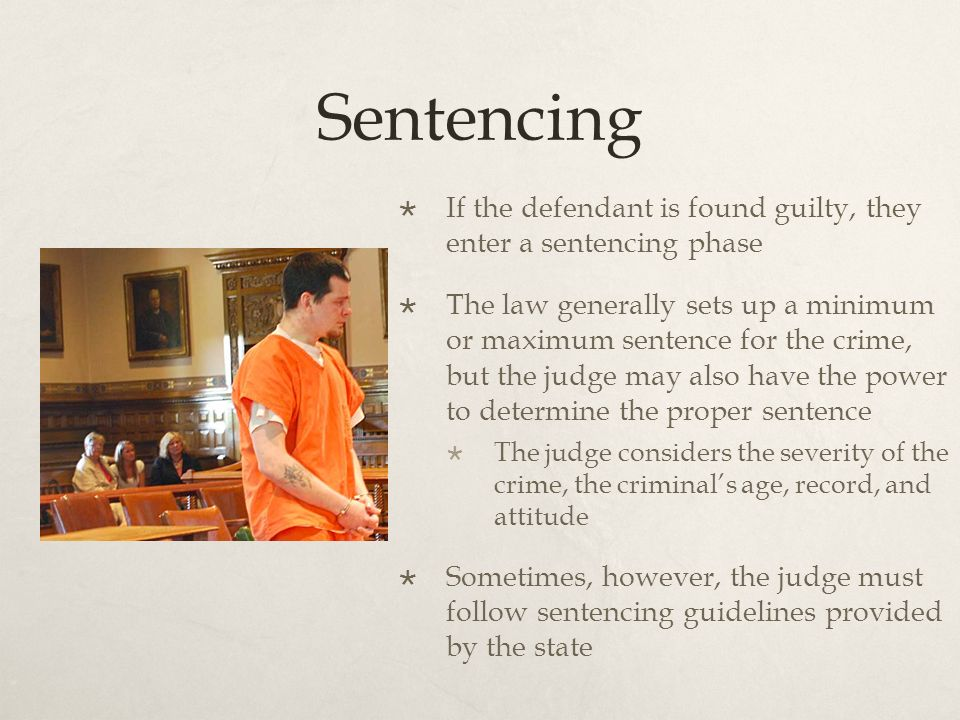 Sentencing  If the defendant is found guilty, they enter a sentencing phase  The law generally sets up a minimum or maximum sentence for the crime, but the judge may also have the power to determine the proper sentence  The judge considers the severity of the crime, the criminal's age, record, and attitude  Sometimes, however, the judge must follow sentencing guidelines provided by the state