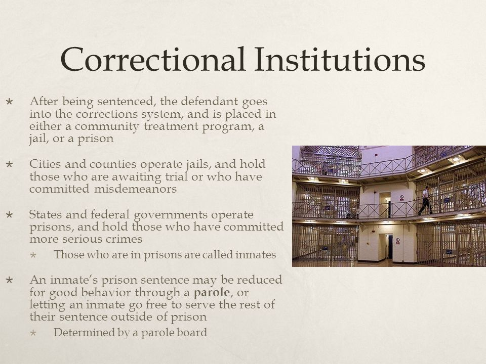 Correctional Institutions  After being sentenced, the defendant goes into the corrections system, and is placed in either a community treatment program, a jail, or a prison  Cities and counties operate jails, and hold those who are awaiting trial or who have committed misdemeanors  States and federal governments operate prisons, and hold those who have committed more serious crimes  Those who are in prisons are called inmates  An inmate's prison sentence may be reduced for good behavior through a parole, or letting an inmate go free to serve the rest of their sentence outside of prison  Determined by a parole board