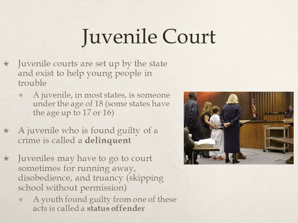 Juvenile Court  Juvenile courts are set up by the state and exist to help young people in trouble  A juvenile, in most states, is someone under the age of 18 (some states have the age up to 17 or 16)  A juvenile who is found guilty of a crime is called a delinquent  Juveniles may have to go to court sometimes for running away, disobedience, and truancy (skipping school without permission)  A youth found guilty from one of these acts is called a status offender
