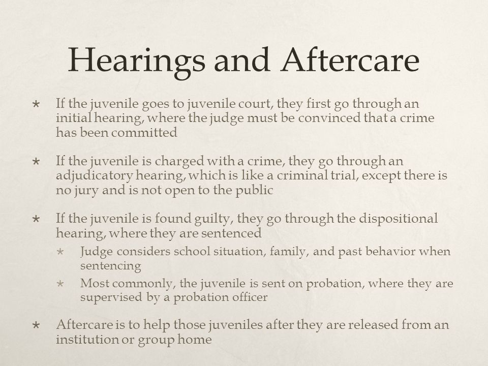 Hearings and Aftercare  If the juvenile goes to juvenile court, they first go through an initial hearing, where the judge must be convinced that a crime has been committed  If the juvenile is charged with a crime, they go through an adjudicatory hearing, which is like a criminal trial, except there is no jury and is not open to the public  If the juvenile is found guilty, they go through the dispositional hearing, where they are sentenced  Judge considers school situation, family, and past behavior when sentencing  Most commonly, the juvenile is sent on probation, where they are supervised by a probation officer  Aftercare is to help those juveniles after they are released from an institution or group home