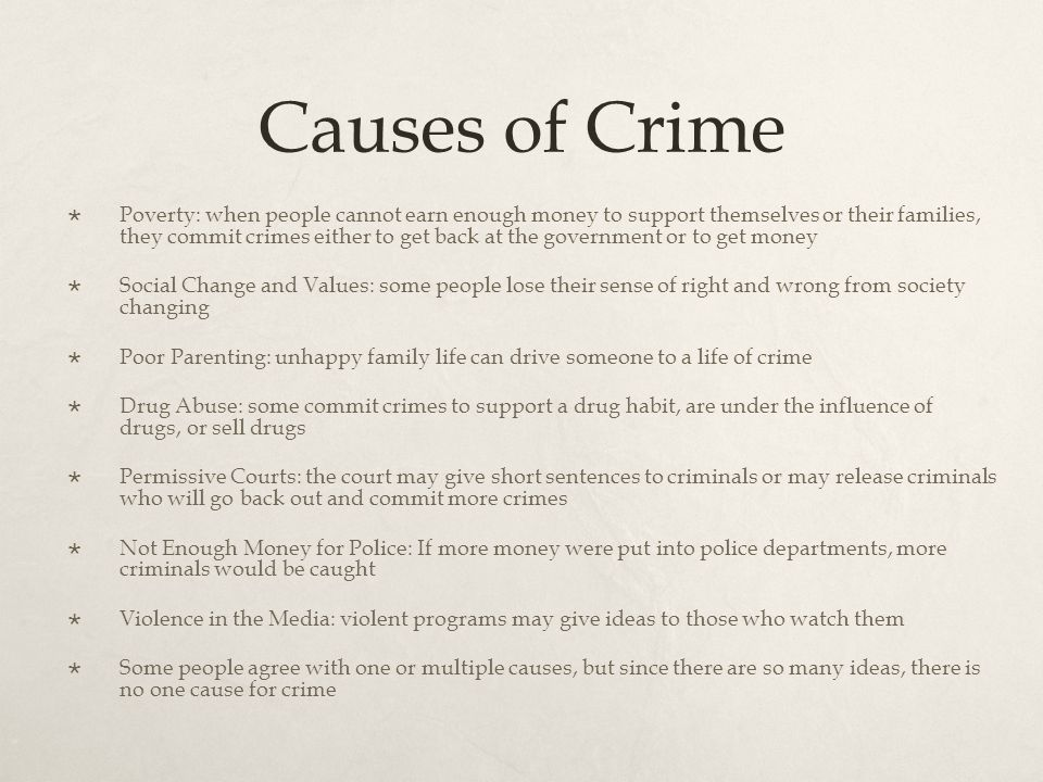 Causes of Crime  Poverty: when people cannot earn enough money to support themselves or their families, they commit crimes either to get back at the government or to get money  Social Change and Values: some people lose their sense of right and wrong from society changing  Poor Parenting: unhappy family life can drive someone to a life of crime  Drug Abuse: some commit crimes to support a drug habit, are under the influence of drugs, or sell drugs  Permissive Courts: the court may give short sentences to criminals or may release criminals who will go back out and commit more crimes  Not Enough Money for Police: If more money were put into police departments, more criminals would be caught  Violence in the Media: violent programs may give ideas to those who watch them  Some people agree with one or multiple causes, but since there are so many ideas, there is no one cause for crime