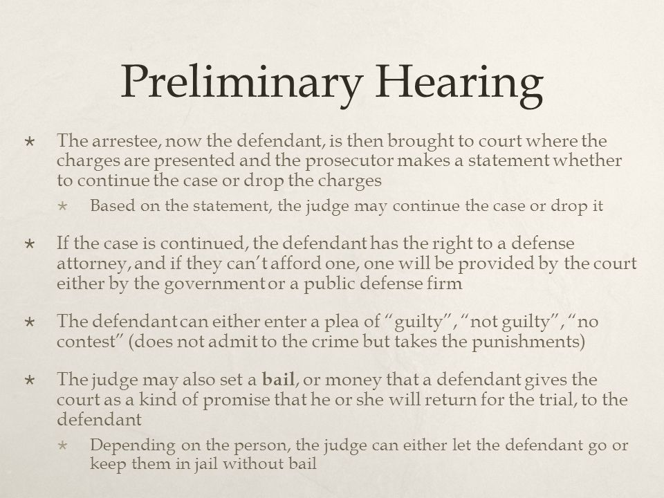Preliminary Hearing  The arrestee, now the defendant, is then brought to court where the charges are presented and the prosecutor makes a statement whether to continue the case or drop the charges  Based on the statement, the judge may continue the case or drop it  If the case is continued, the defendant has the right to a defense attorney, and if they can't afford one, one will be provided by the court either by the government or a public defense firm  The defendant can either enter a plea of guilty , not guilty , no contest (does not admit to the crime but takes the punishments)  The judge may also set a bail, or money that a defendant gives the court as a kind of promise that he or she will return for the trial, to the defendant  Depending on the person, the judge can either let the defendant go or keep them in jail without bail