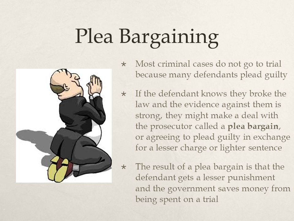 Plea Bargaining  Most criminal cases do not go to trial because many defendants plead guilty  If the defendant knows they broke the law and the evidence against them is strong, they might make a deal with the prosecutor called a plea bargain, or agreeing to plead guilty in exchange for a lesser charge or lighter sentence  The result of a plea bargain is that the defendant gets a lesser punishment and the government saves money from being spent on a trial