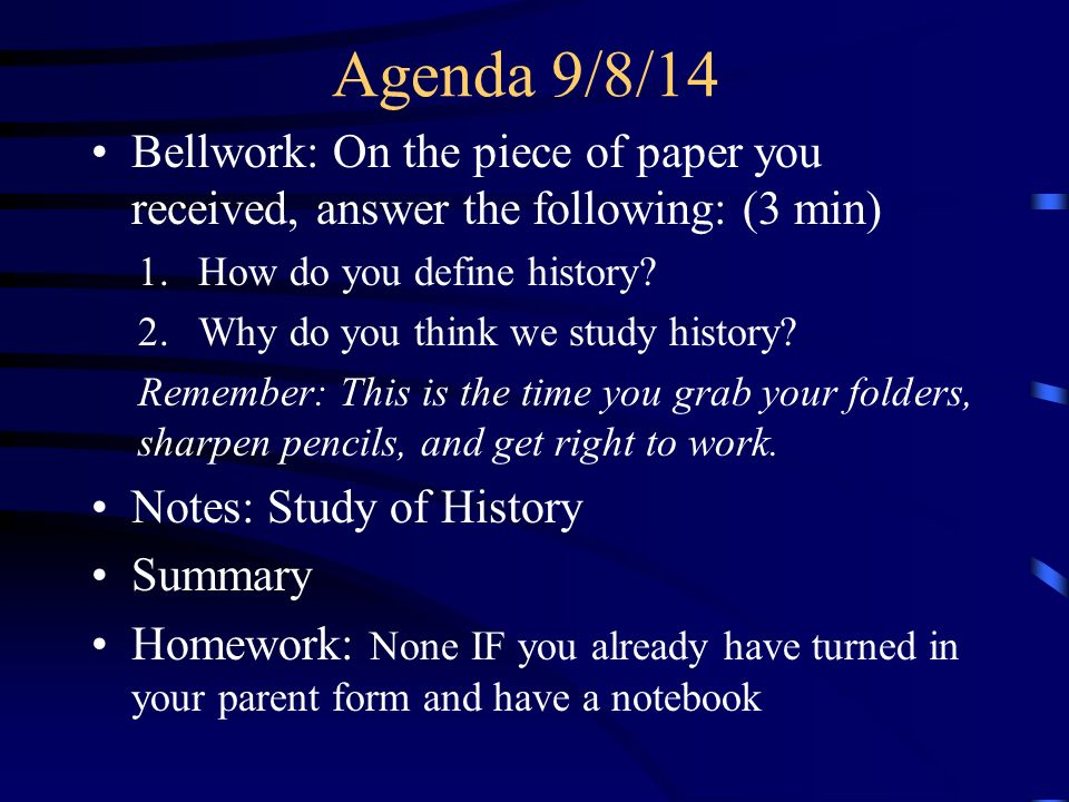 Agenda 9/8/14 Bellwork: On the piece of paper you received, answer the following: (3 min) 1.How do you define history.