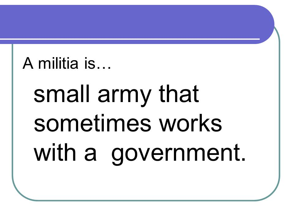A militia is… small army that sometimes works with a government.