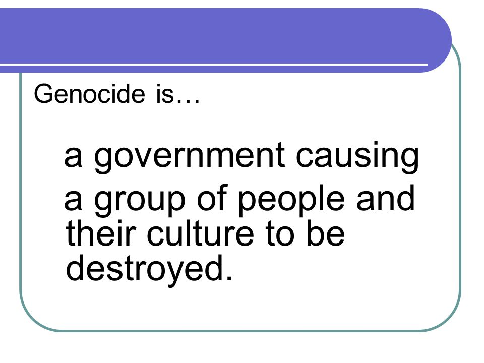 Genocide is… a government causing a group of people and their culture to be destroyed.
