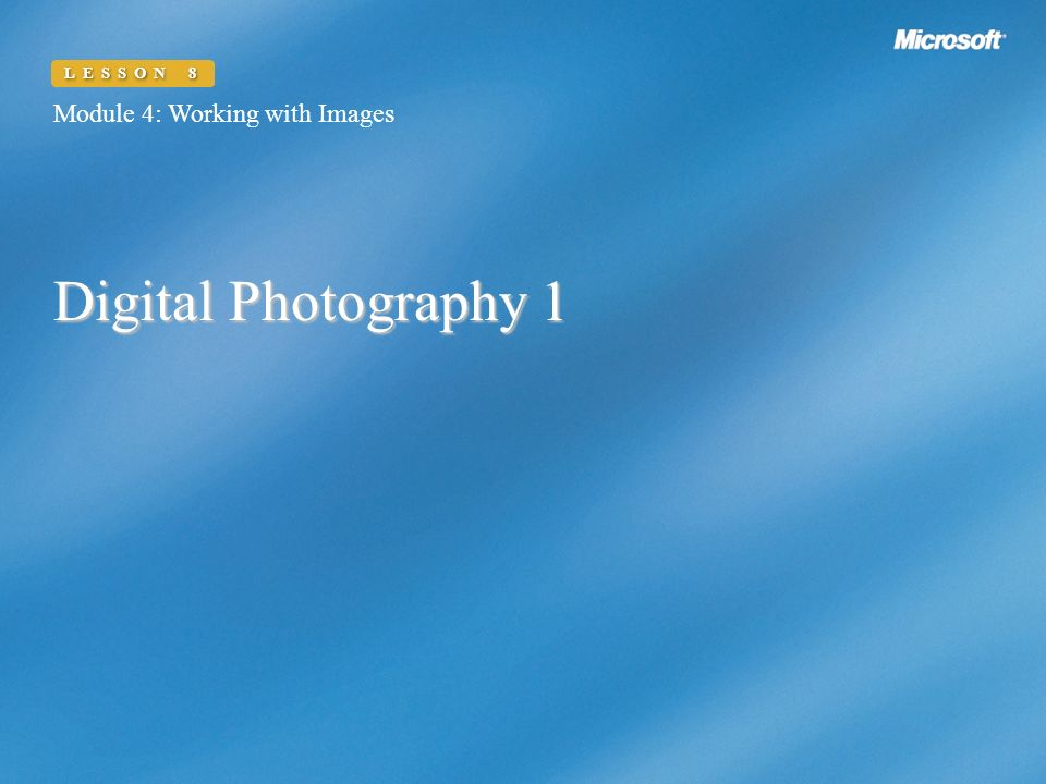 Digital Photography 1 Module 4: Working with Images LESSON 8