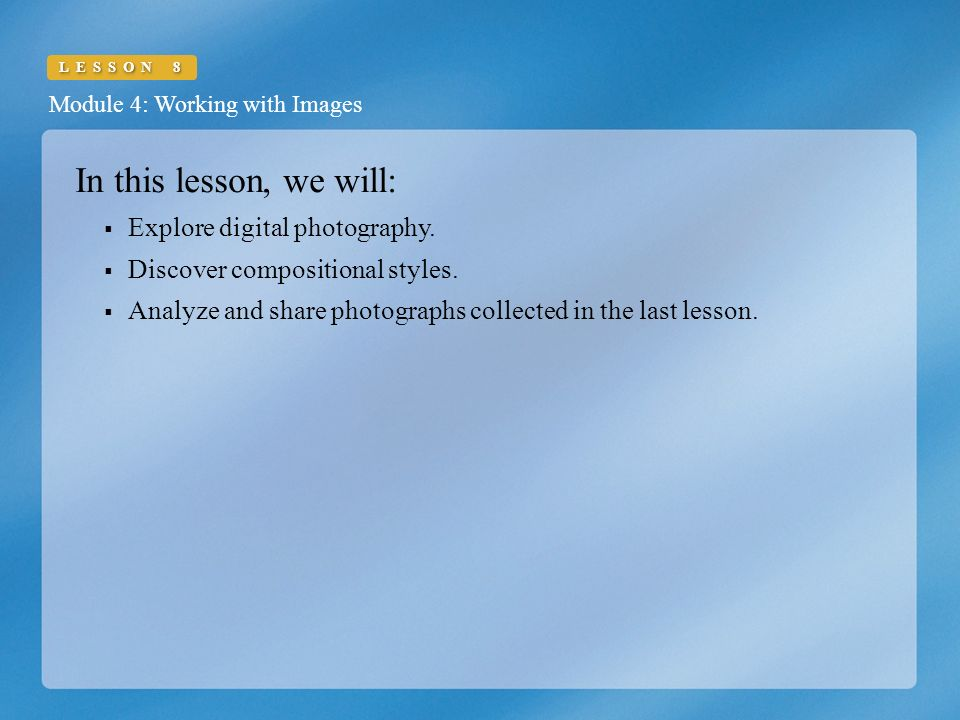 Module 4: Working with Images LESSON 8 In this lesson, we will:  Explore digital photography.