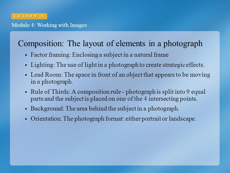 Module 4: Working with Images LESSON 8 Composition: The layout of elements in a photograph  Factor framing: Enclosing a subject in a natural frame  Lighting: The use of light in a photograph to create strategic effects.