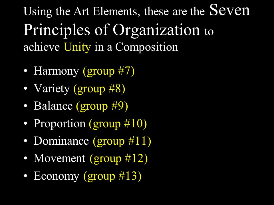 Using the Art Elements, these are the Seven Principles of Organization to achieve Unity in a Composition Harmony (group #7) Variety (group #8) Balance (group #9) Proportion (group #10) Dominance (group #11) Movement (group #12) Economy (group #13)
