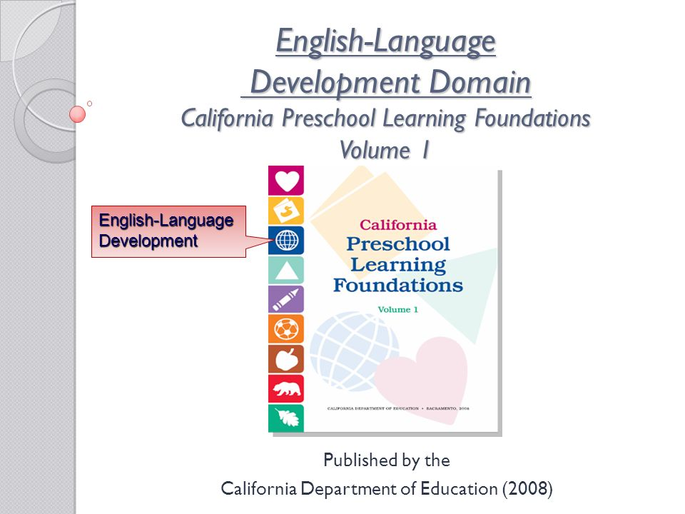 English-Language Development Domain California Preschool Learning Foundations Volume 1 Published by the California Department of Education (2008) English-Language Development