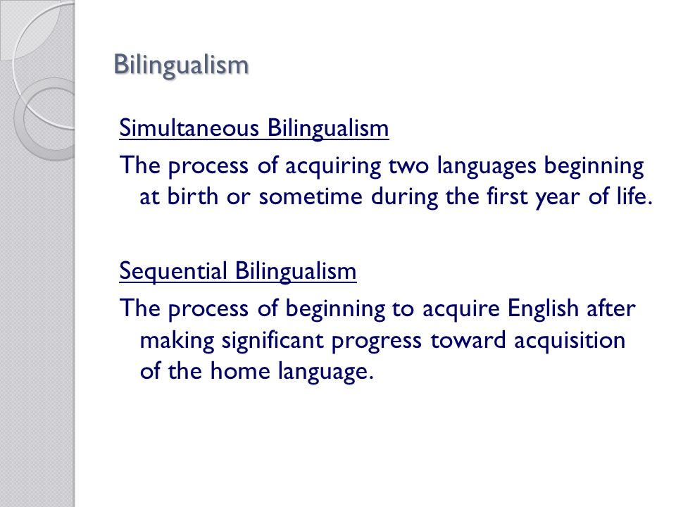 Bilingualism Simultaneous Bilingualism The process of acquiring two languages beginning at birth or sometime during the first year of life.