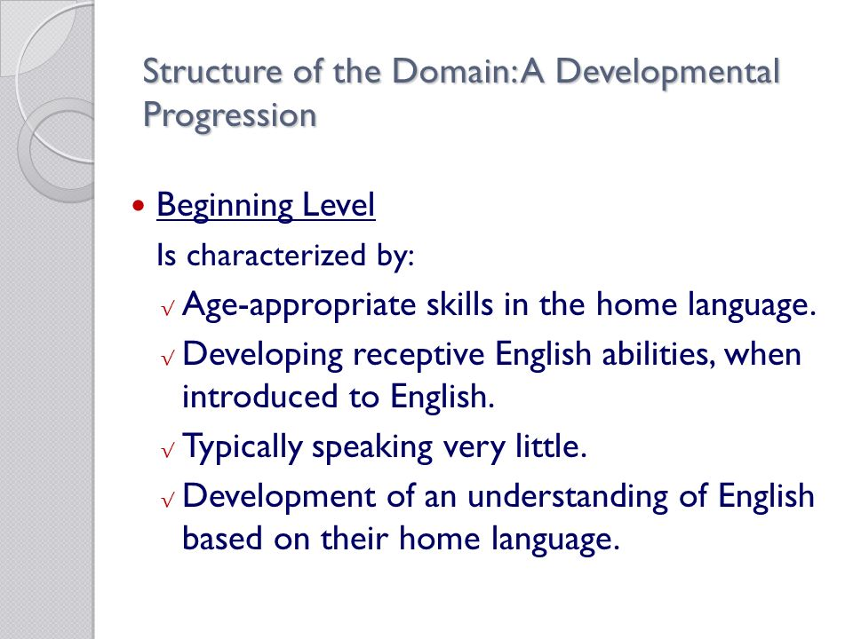 Structure of the Domain: A Developmental Progression Beginning Level Is characterized by: √ Age-appropriate skills in the home language.