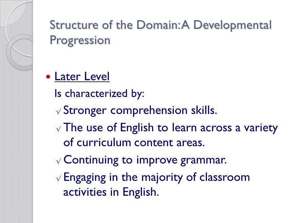 Structure of the Domain: A Developmental Progression Later Level Is characterized by: √ Stronger comprehension skills.
