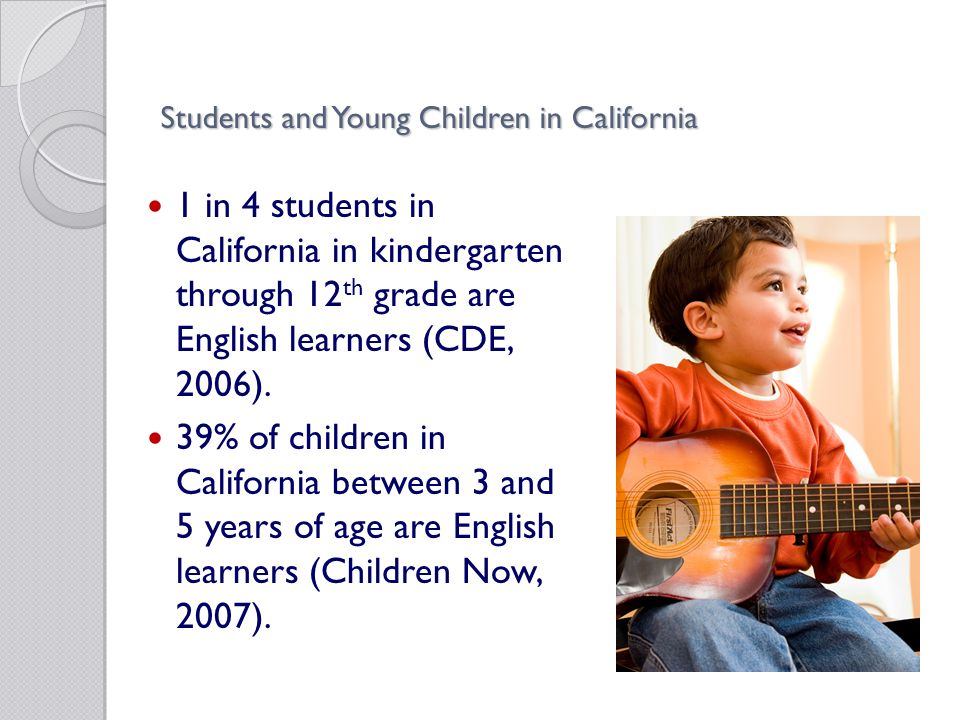 Students and Young Children in California 1 in 4 students in California in kindergarten through 12 th grade are English learners (CDE, 2006).