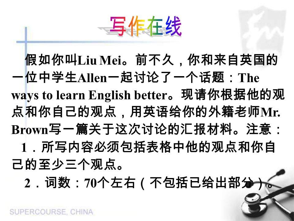 假如你叫 Liu Mei 。前不久,你和来自英国的 一位中学生 Allen 一起讨论了一个话题: The ways to learn English better 。现请你根据他的观 点和你自己的观点,用英语给你的外籍老师 Mr.