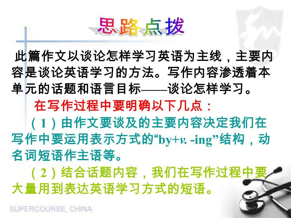 此篇作文以谈论怎样学习英语为主线,主要内 容是谈论英语学习的方法。写作内容渗透着本 单元的话题和语言目标 —— 谈论怎样学习。 在写作过程中要明确以下几点: ( 1 )由作文要谈及的主要内容决定我们在 写作中要运用表示方式的 by+v.