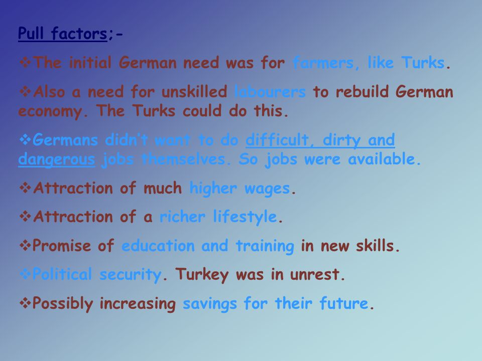 Pull factors;-  The initial German need was for farmers, like Turks.