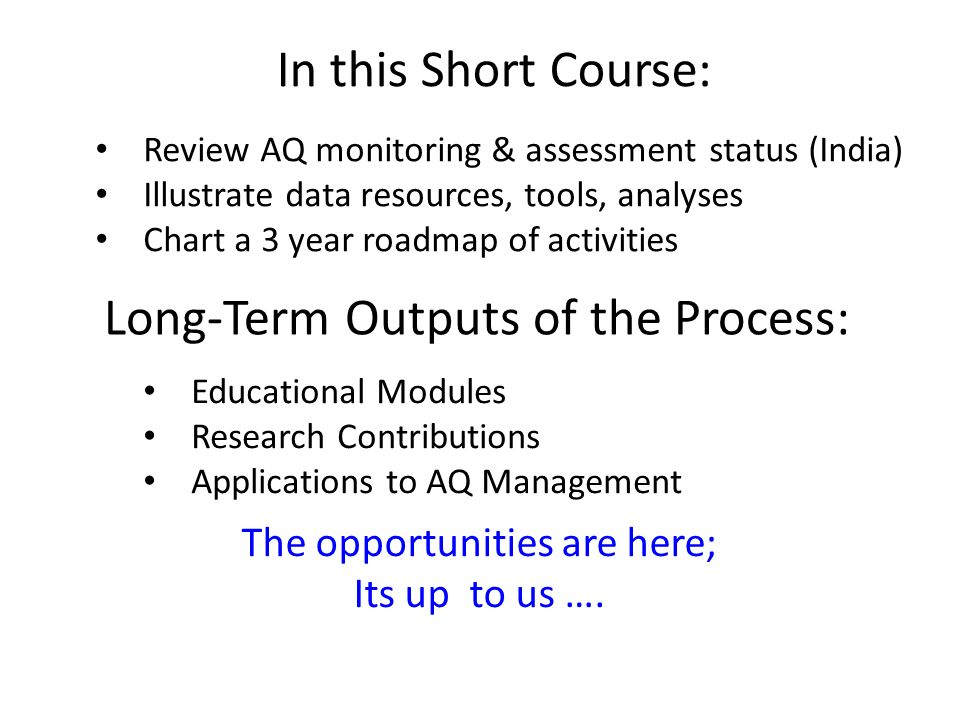 Long-Term Outputs of the Process: Educational Modules Research Contributions Applications to AQ Management In this Short Course: Review AQ monitoring & assessment status (India) Illustrate data resources, tools, analyses Chart a 3 year roadmap of activities The opportunities are here; Its up to us ….