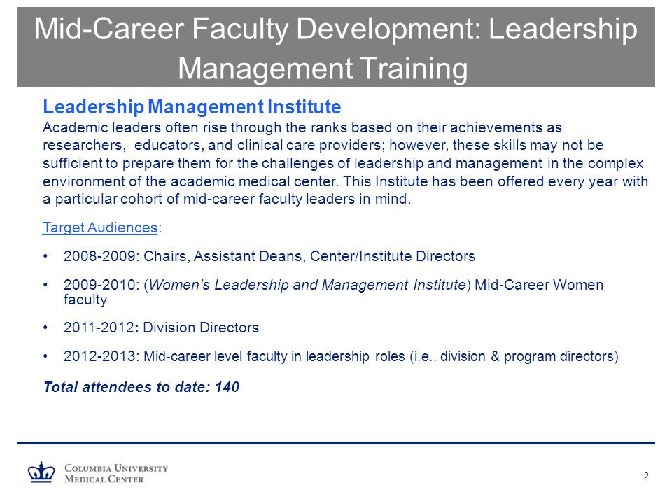 2 Mid-Career Faculty Development: Leadership Management Training Leadership Management Institute Academic leaders often rise through the ranks based on their achievements as researchers, educators, and clinical care providers; however, these skills may not be sufficient to prepare them for the challenges of leadership and management in the complex environment of the academic medical center.