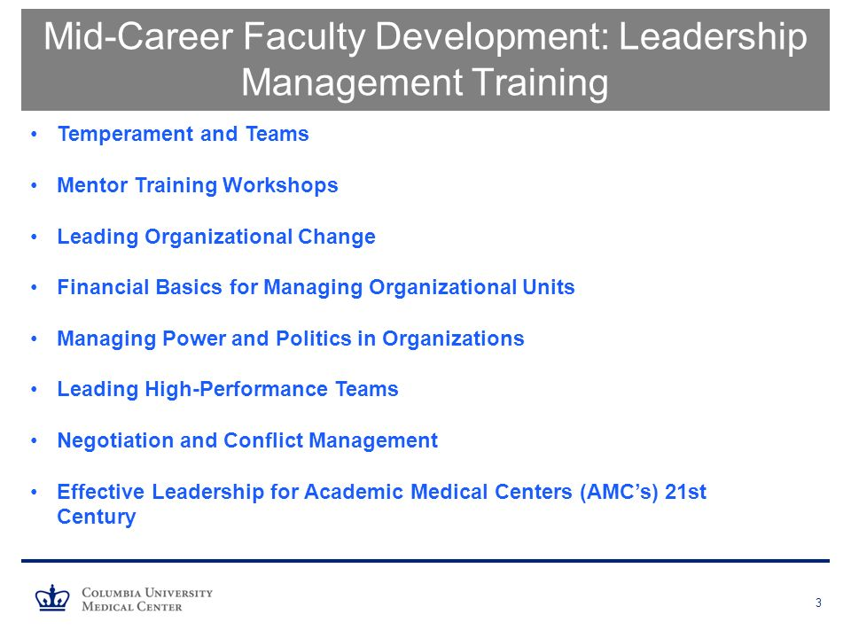 3 Mid-Career Faculty Development: Leadership Management Training Temperament and Teams Mentor Training Workshops Leading Organizational Change Financial Basics for Managing Organizational Units Managing Power and Politics in Organizations Leading High-Performance Teams Negotiation and Conflict Management Effective Leadership for Academic Medical Centers (AMC's) 21st Century