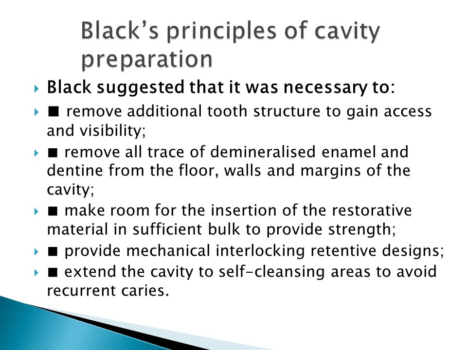  Black suggested that it was necessary to:  ■ remove additional tooth structure to gain access and visibility;  ■ remove all trace of demineralised enamel and dentine from the floor, walls and margins of the cavity;  ■ make room for the insertion of the restorative material in sufficient bulk to provide strength;  ■ provide mechanical interlocking retentive designs;  ■ extend the cavity to self-cleansing areas to avoid recurrent caries.