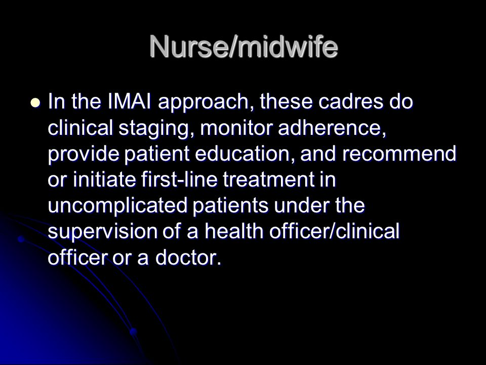 Nurse/midwife In the IMAI approach, these cadres do clinical staging, monitor adherence, provide patient education, and recommend or initiate first-line treatment in uncomplicated patients under the supervision of a health officer/clinical officer or a doctor.