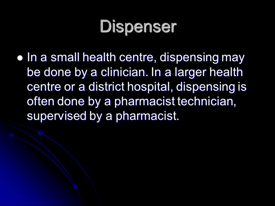 Dispenser In a small health centre, dispensing may be done by a clinician.