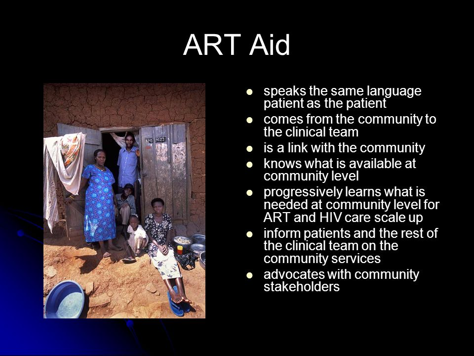 ART Aid speaks the same language patient as the patient comes from the community to the clinical team is a link with the community knows what is available at community level progressively learns what is needed at community level for ART and HIV care scale up inform patients and the rest of the clinical team on the community services advocates with community stakeholders