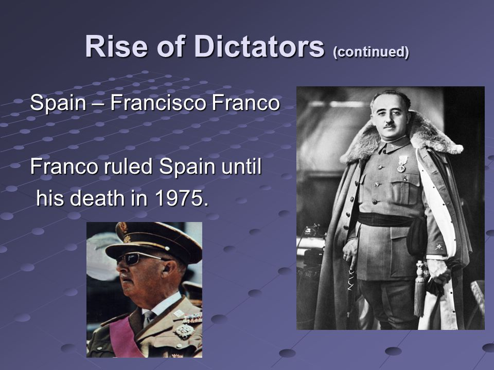 Rise of Dictators (continued) Spain – Francisco Franco Franco ruled Spain until his death in 1975.