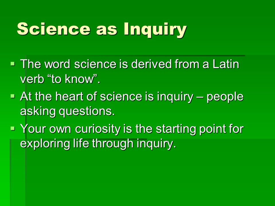 Science as Inquiry  The word science is derived from a Latin verb to know .