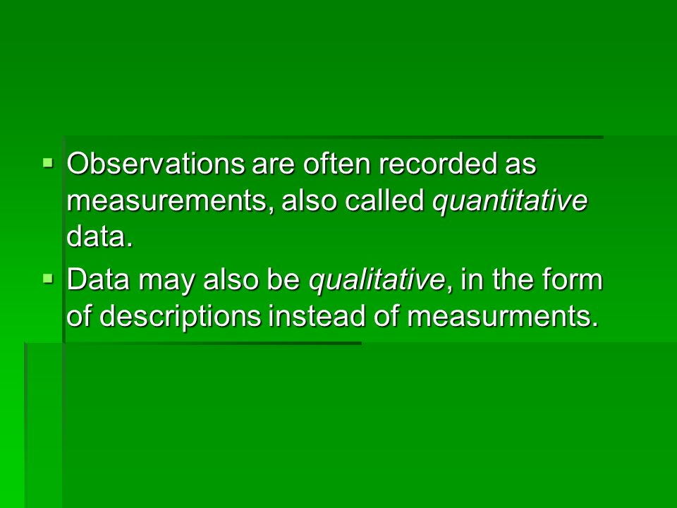  Observations are often recorded as measurements, also called quantitative data.