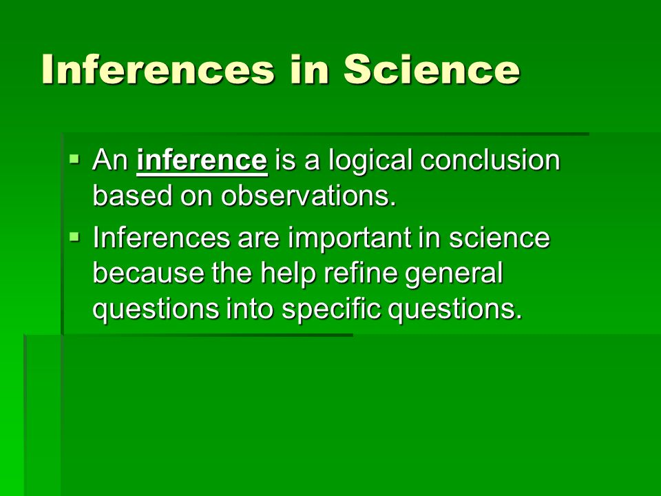 Inferences in Science  An inference is a logical conclusion based on observations.