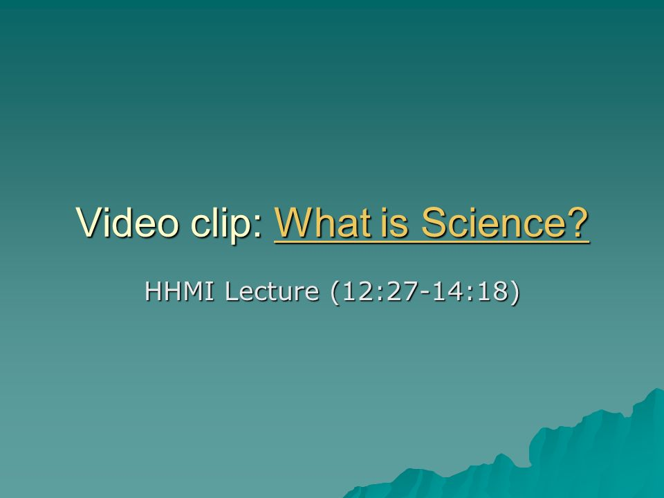 Video clip: What is Science What is Science What is Science HHMI Lecture (12:27-14:18)