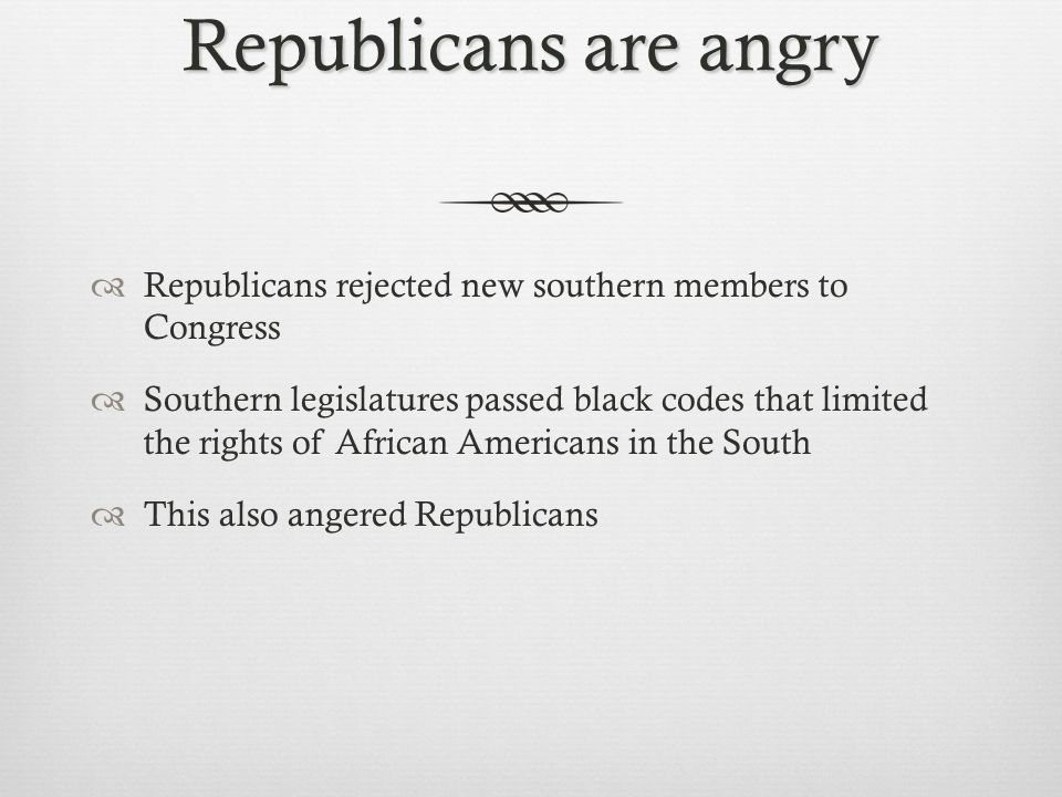 Republicans are angry  Republicans rejected new southern members to Congress  Southern legislatures passed black codes that limited the rights of African Americans in the South  This also angered Republicans